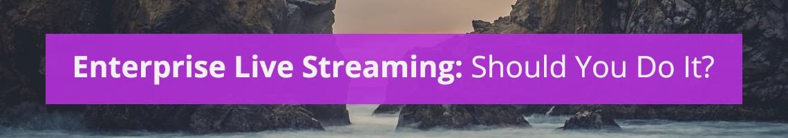 Enterprise Live Streaming: Should You Do It?