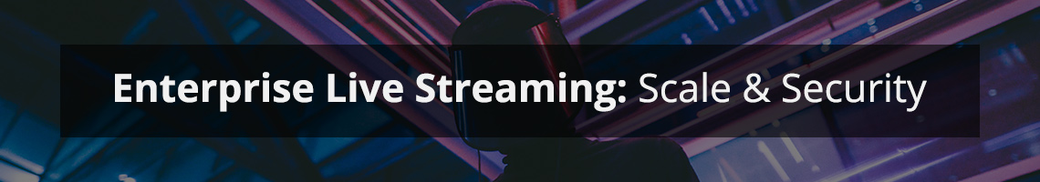 Enterprise Live Streaming: Scale and Security